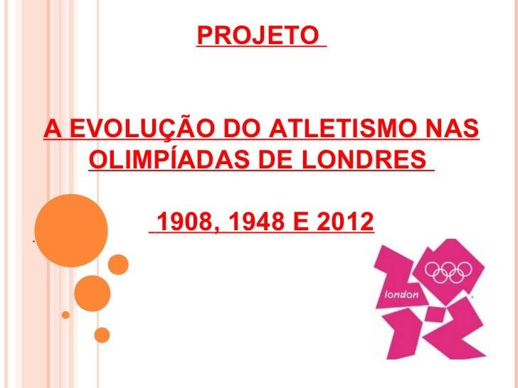 PROJETO    A EVOLUÇÃO DO ATLETISMO NAS       OLIMPÍADAS DE LONDRES.          1908, 1948 E 2012