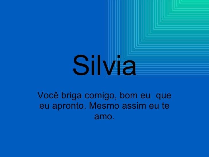 Silvia Você briga comigo, bom eu  que eu apronto. Mesmo assim eu te amo.
