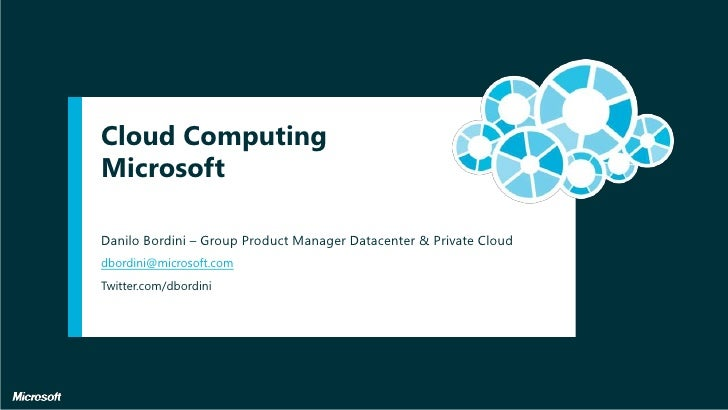 Cloud Computing Microsoft<br />dbordini@microsoft.com<br />Twitter.com/dbordini<br />Danilo Bordini – Group Product Manage...