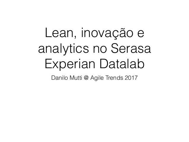 Lean, inovação e analytics no Serasa Experian Datalab Danilo Mutti @ Agile Trends 2017