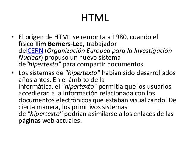 HTML• El origen de HTML se remonta a 1980, cuando el  físico Tim Berners-Lee, trabajador  delCERN (Organización Europea pa...