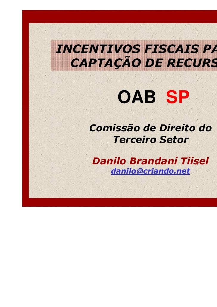 INCENTIVOS FISCAIS PARA A  CAPTAÇÃO DE RECURSOS         OAB SP    Comissão de Direito do       Terceiro Setor    Danilo Br...