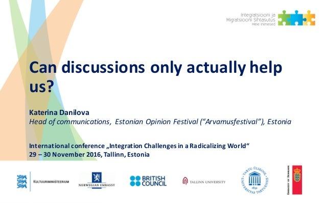 "Candiscussionsonlyactuallyhelp us? KaterinaDanilova Headofcommunications, EstonianOpinionFestival(""Arvamusfest..."