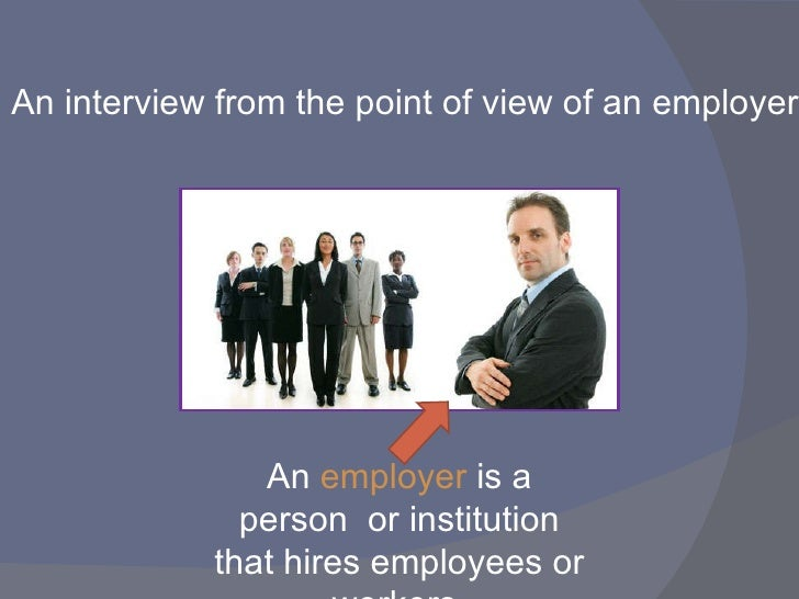 An interview from the point of view of   an employer An  employer  is a person  or institution that hires employees or wor...