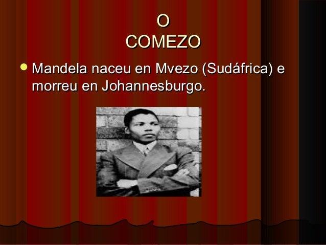 O COMEZO  Mandela naceu en Mvezo (Sudáfrica) e  morreu en Johannesburgo.