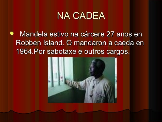 NA CADEA   Mandela estivo na cárcere 27 anos en Robben Island. O mandaron a caeda en 1964.Por sabotaxe e outros cargos.