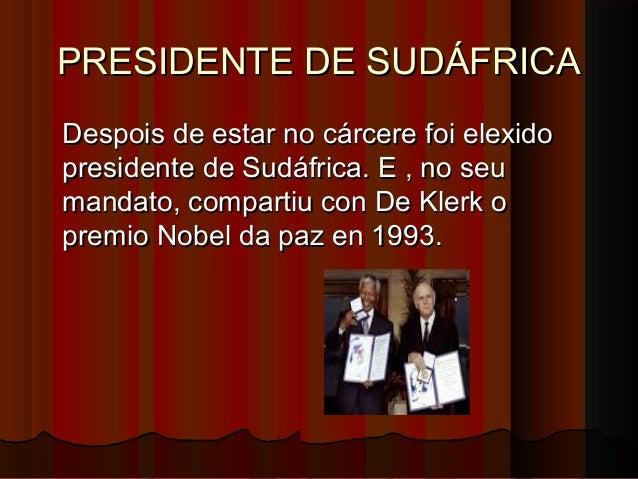 PRESIDENTE DE SUDÁFRICA Despois de estar no cárcere foi elexido presidente de Sudáfrica. E , no seu mandato, compartiu con...