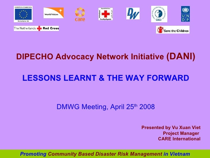 DIPECHO Advocacy Network Initiative  (DANI) LESSONS LEARNT & THE WAY FORWARD DMWG Meeting, April 25 th  2008 Presented by ...