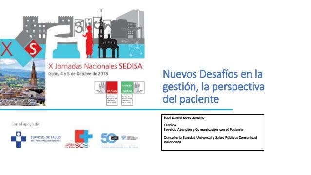 Nuevos Desaf�os en la gesti�n, la perspectiva del paciente Jos� Daniel Royo Sanchis T�cnico Servicio Atenci�n y Comunicaci...