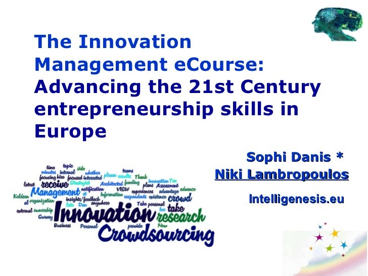 The Innovation Management eCourse:  Advancing the 21st Century entrepreneurship skills in Europe Sophi Danis  *  Niki Lamb...
