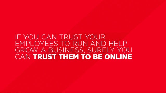 IF YOU CAN TRUST YOUR EMPLOYEES TO RUN AND HELP GROW A BUSINESS, SURELY YOU CAN TRUST THEM TO BE ONLINE