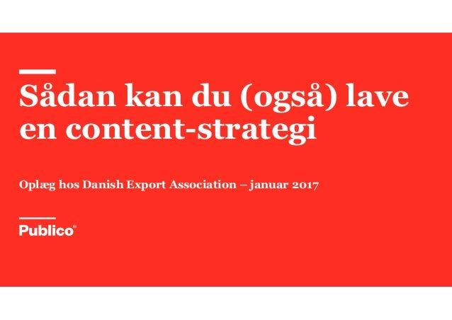 Sådan kan du (også) lave en content-strategi Oplæg hos Danish Export Association – januar 2017