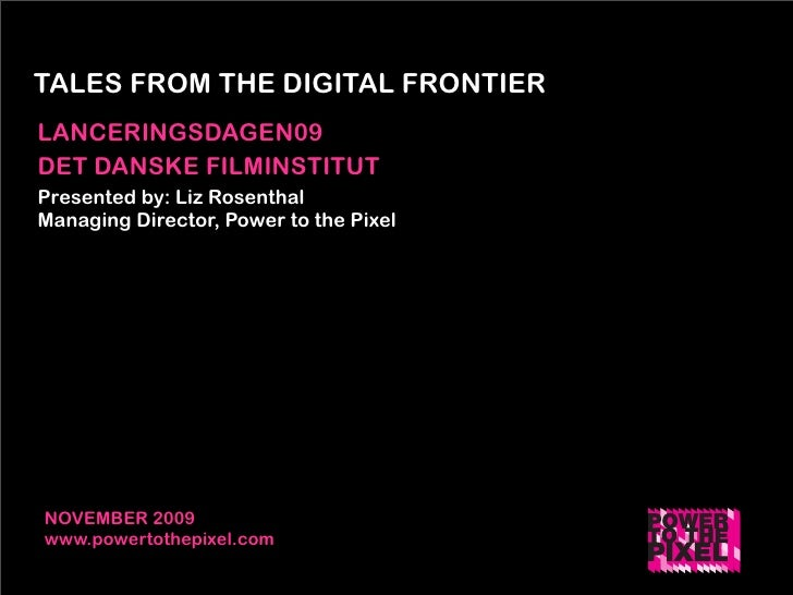 TALES FROM THE DIGITAL FRONTIER LANCERINGSDAGEN09 DET DANSKE FILMINSTITUT Presented by: Liz Rosenthal Managing Director, P...