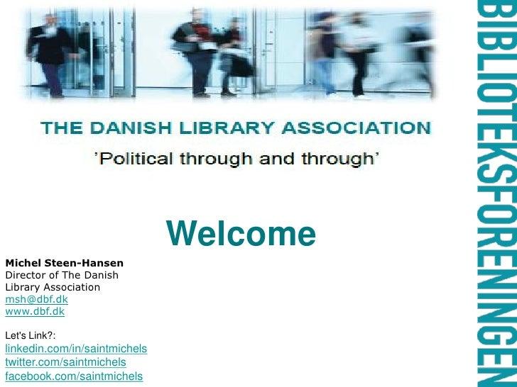 Welcome Michel Steen-Hansen Director of The Danish Library Association msh@dbf.dk www.dbf.dk  Let's Link?: linkedin.com/in...