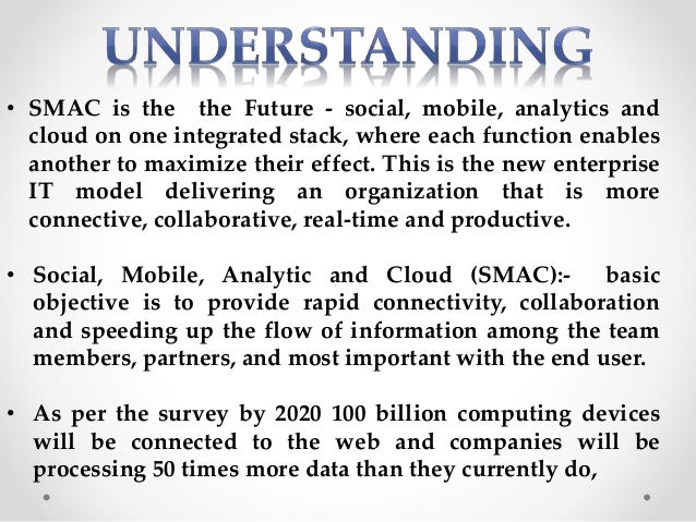 • SMAC is the the Future - social, mobile, analytics and cloud on one integrated stack, where each function enables anothe...