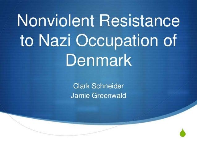 S Nonviolent Resistance to Nazi Occupation of Denmark Clark Schneider Jamie Greenwald