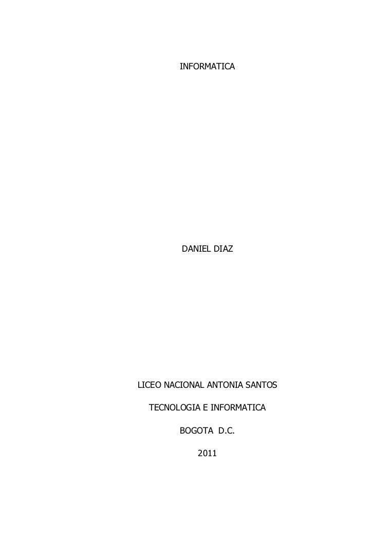 INFORMATICA<br />DANIEL DIAZ<br />LICEO NACIONAL ANTONIA SANTOS<br />TECNOLOGIA E INFORMATICA<br />BOGOTA  D.C.<br />2011<...
