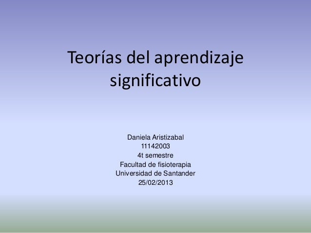 Teorías del aprendizaje      significativo         Daniela Aristizabal              11142003             4t semestre      ...