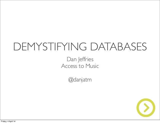 DEMYSTIFYING DATABASES Dan Jeffries Access to Music @danjatm Friday, 4 April 14