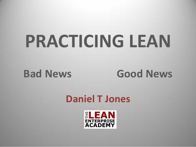 PRACTICING LEAN Bad News Good News Daniel T Jones