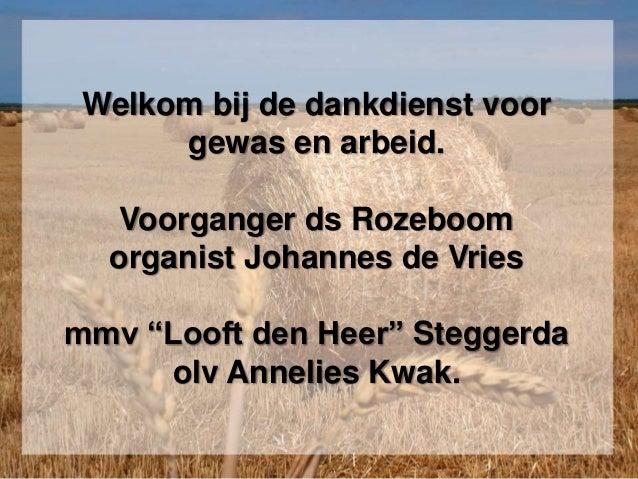 """Welkom bij de dankdienst voor gewas en arbeid. Voorganger ds Rozeboom organist Johannes de Vries mmv """"Looft den Heer"""" Steg..."""