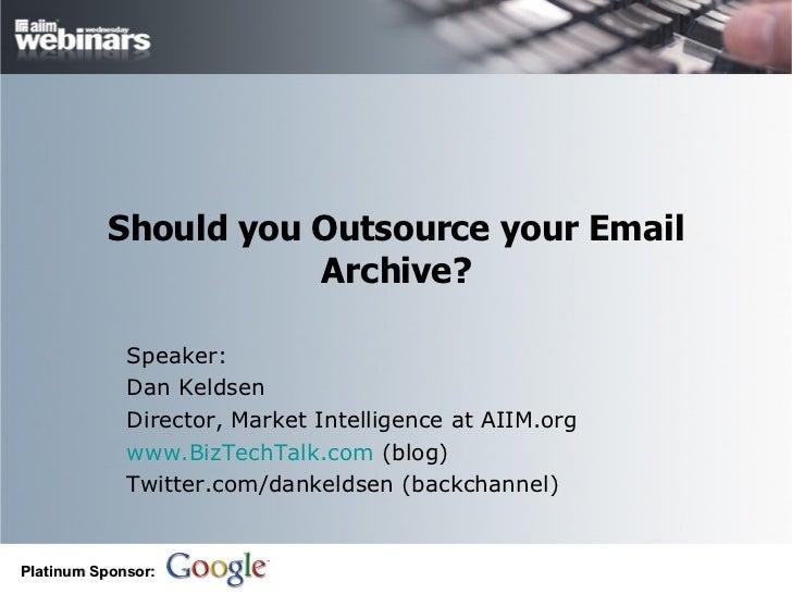 Should you Outsource your Email Archive? Speaker: Dan Keldsen Director, Market Intelligence at AIIM.org www.BizTechTalk.co...