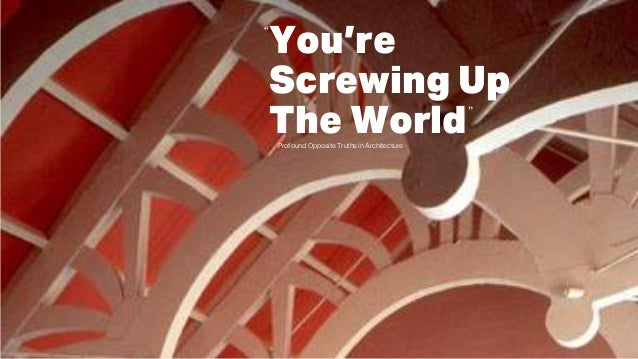 """You're Screwing Up The World """" """" Profound Opposite Truths in Architecture"""