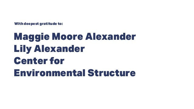 Maggie Moore Alexander Lily Alexander Center for Environmental Structure With deepest gratitude to: