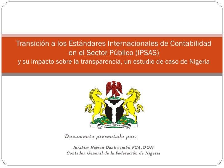 Documento presentado por:   Ibrahim Hassan Dankwambo FCA,OON Contador General de la Federación de Nigeria Transición a los...