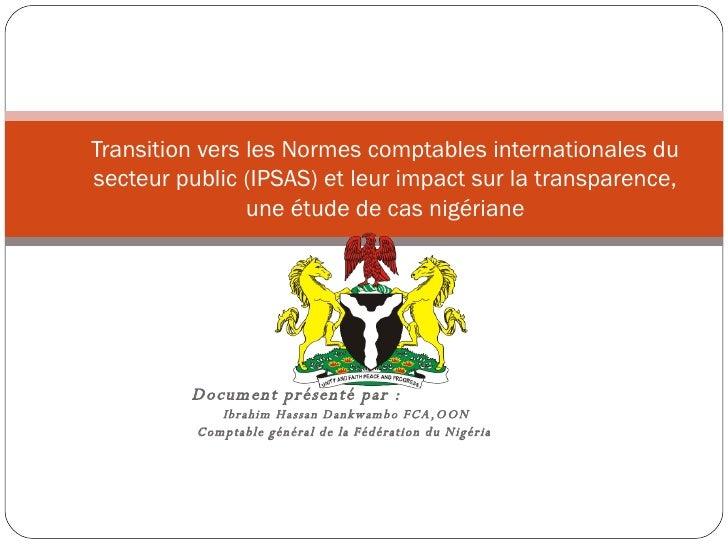 Document présenté par :  Ibrahim Hassan Dankwambo FCA,OON Comptable général de la Fédération du Nigéria  Transition vers l...
