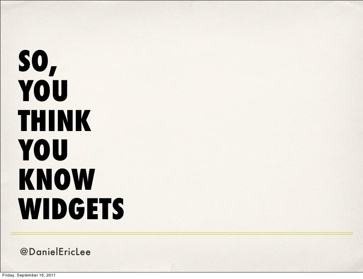 SO,       YOU       THINK       YOU       KNOW       WIDGETS        @DanielEricLeeFriday, September 16, 2011