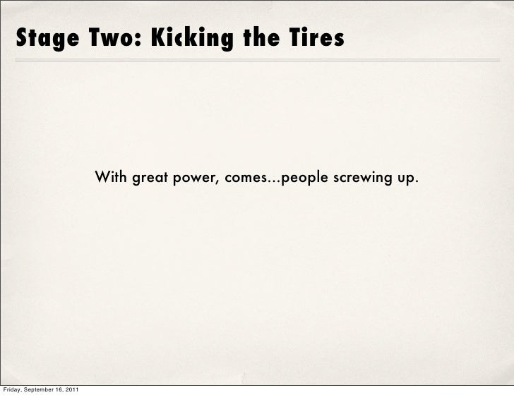 Stage Two: Kicking the Tires                             With great power, comes...people screwing up.Friday, September 16...