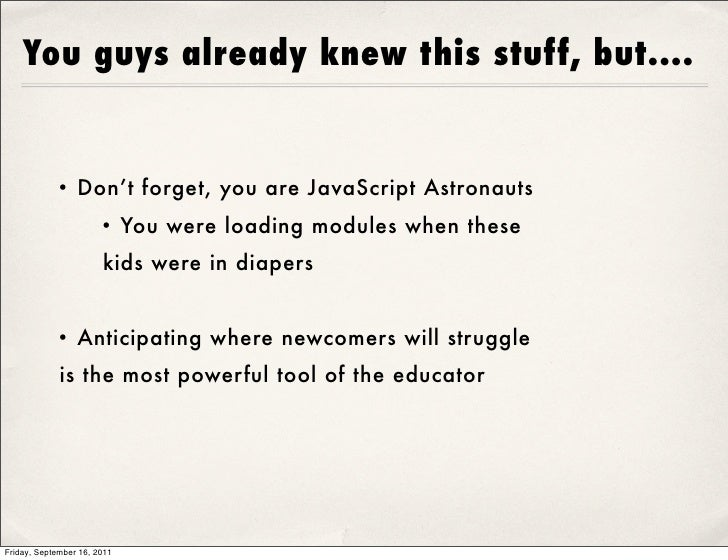 You guys already knew this stuff, but....            • Don't forget, you are JavaScript Astronauts                      • ...
