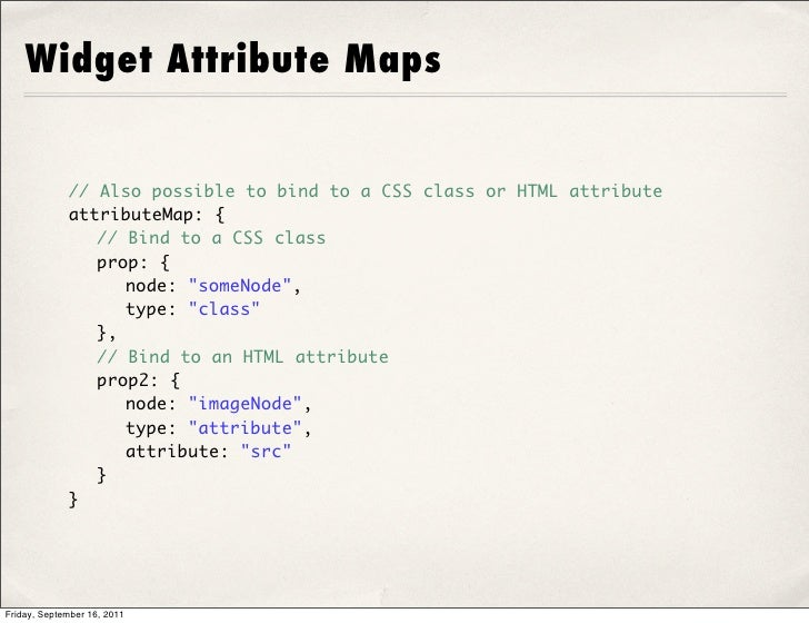 Widget Attribute Maps             // Also possible to bind to a CSS class or HTML attribute             attributeMap: {   ...