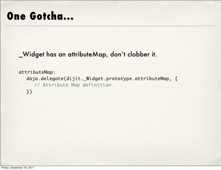 One Gotcha...             _Widget has an attributeMap, don't clobber it.             attributeMap:              dojo.dele...
