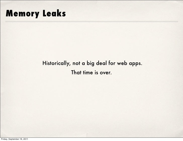 Memory Leaks                             Historically, not a big deal for web apps.                                       ...
