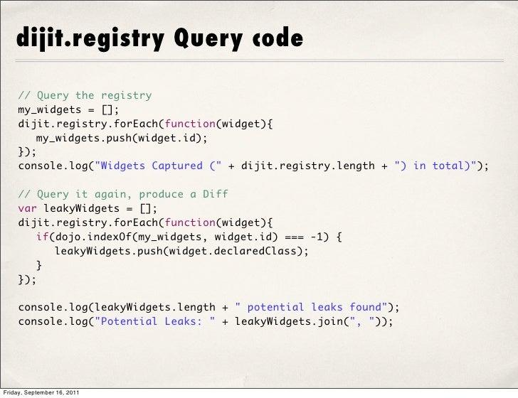 dijit.registry Query code    // Query the registry    my_widgets = [];    dijit.registry.forEach(function(widget){     my...