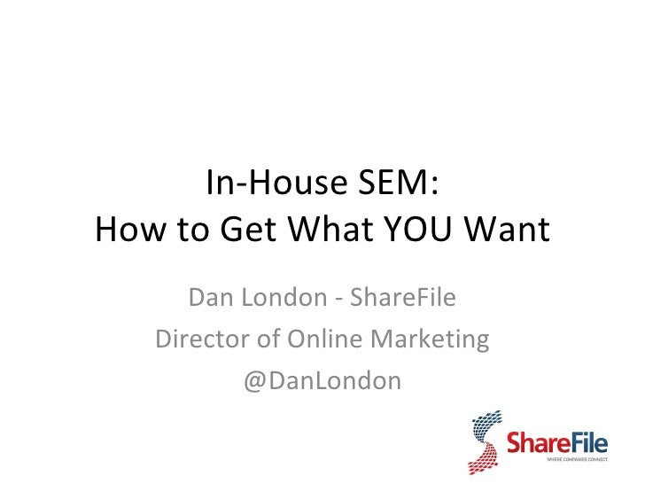 In-House SEM: How to Get What YOU Want Dan London - ShareFile Director of Online Marketing @DanLondon