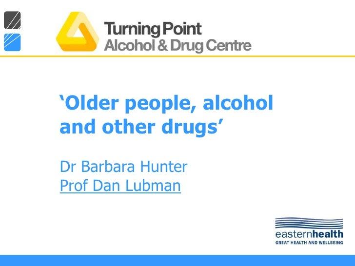 'Older people, alcohol and other drugs' Dr Barbara HunterProf Dan Lubman<br />