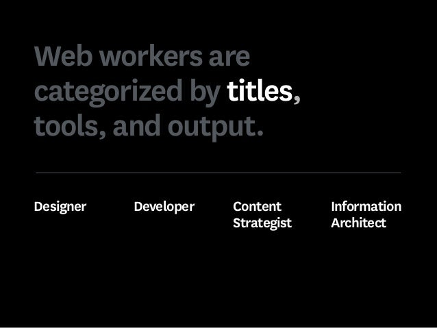 Web workers are categorized by titles, tools, and output. Designer Developer Content Strategist Information Architect