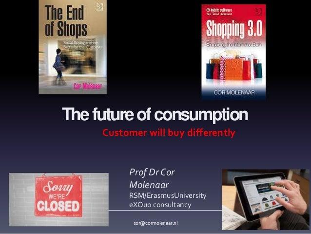 Thefutureofconsumption Customer will buy differently Prof Dr Cor Molenaar RSM/ErasmusUniversity eXQuo consultancy cor@corm...