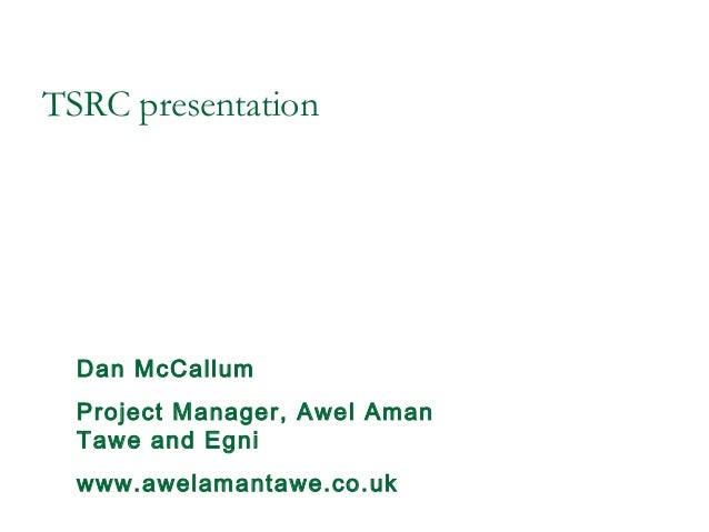 TSRC presentationDan McCallumProject Manager, Awel AmanTawe and Egniwww.awelamantawe.co.uk
