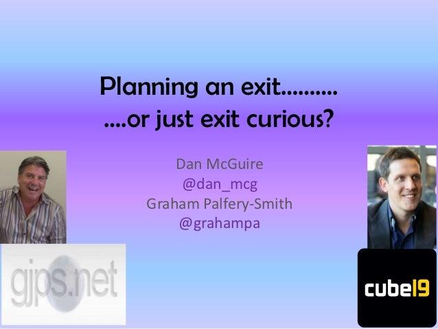 Planning an exit……….….or just exit curious?        Dan McGuire         @dan_mcg    Graham Palfery-Smith        @grahampa