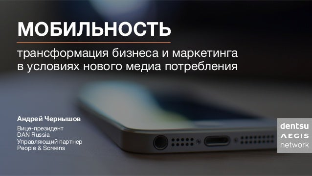 МОБИЛЬНОСТЬ трансформация бизнеса и маркетинга в условиях нового медиа потребления  Андрей Чернышов Вице-президент  DAN ...