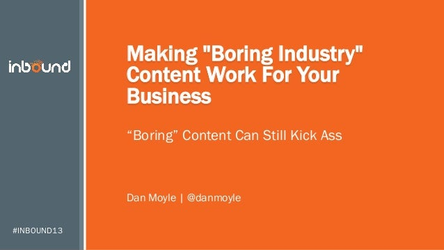 "Making ""Boring Industry"" Content Work For Your Business ""Boring"" Content Can Still Kick Ass  Dan Moyle 