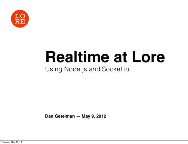 Realtime at Lore                      Using Node.js and Socket.io                      Dan Getelman — May 9, 2012Tuesday, ...