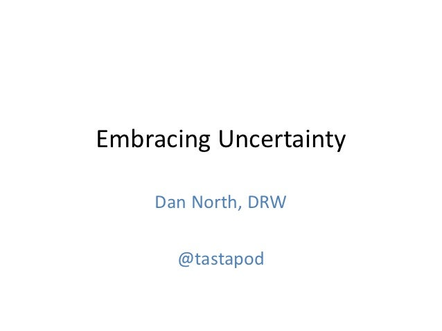 Embracing Uncertainty    Dan North, DRW      @tastapod