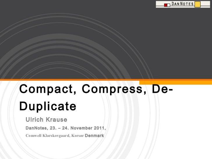 Compact, Compress, De-Duplicate Ulrich Krause  DanNotes, 23. – 24. November 2011,  Comwell Klarskovgaard, Korsør  Denmark