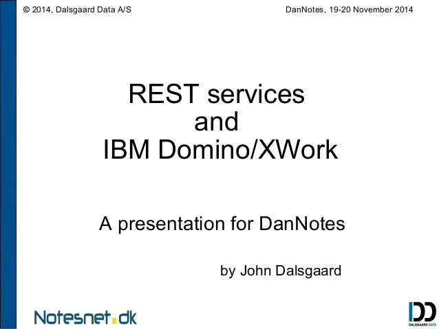 © 2014, Dalsgaard Data A/S DanNotes, 19-20 November 2014  REST services  and  IBM Domino/XWork  A presentation for DanNote...