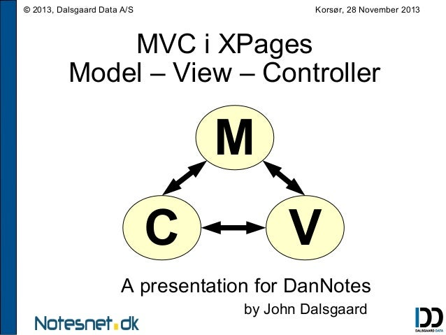 Korsør, 28 November 2013  © 2013, Dalsgaard Data A/S  MVC i XPages Model – View – Controller  M C  V  A presentation for D...